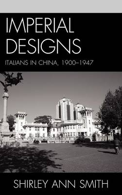 Imperial Designs Italians in China 1900-1947 by Shirley Ann Smith