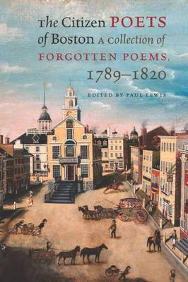 The Citizen Poets of Boston A Collection of Forgotten Poems, 1789-1820 by Paul Lewis