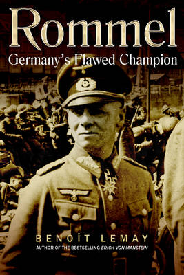 Rommel Germany's Flawed Champion by Benoit Lemay