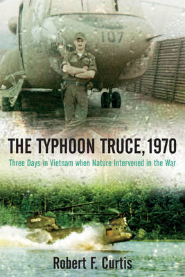The Typhoon Truce, 1970 Three Days in Vietnam When Nature Intervened in the War by Robert Curtis