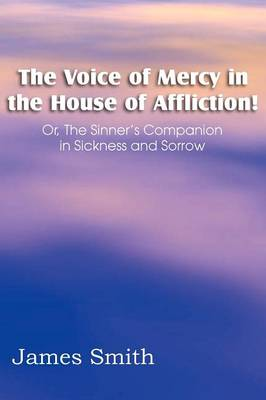 The Voice of Mercy in the House of Affliction! Or, the Sinner's Companion in Sickness and Sorrow by Colonel James (University of Edinburgh) Smith