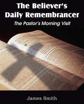 The Believer's Daily Remembrancer The Pastor's Morning Visit by Colonel James (University of Edinburgh) Smith