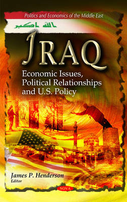 Iraq Economic Issues, Political Relationships & U.S. Policy by James P. Henderson