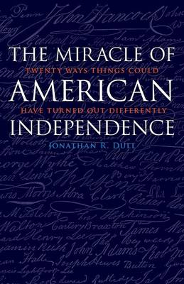The Miracle of American Independence Twenty Ways Things Could Have Turned Out Differently by Jonathan R. Dull