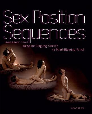Sex Position Sequences From Erotic Start to Spine-Tingling Stretch to Mind-Blowing Finish by Susan Austin