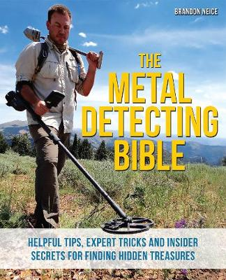 The Metal Detecting Bible Helpful Tips, Expert Tricks and Insider Secrets for Finding Hidden Treasures by Brandon Neice
