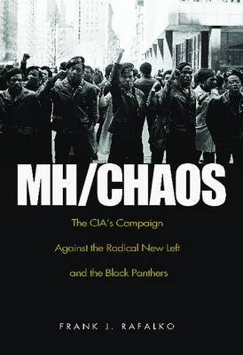 Mh/ Chaos The CIA's Campaign Against the Radical New Left and the Black Panthers by Frank J. Rafalko