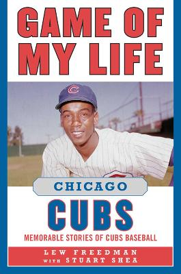 Game of My Life Chicago Cubs Memorable Stories of Cubs Baseball by Lew Freedman
