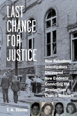 Last Chance for Justice How Relentless Investigators Uncovered New Evidence Convicting the Birmingham Church Bombers by T. K. Thorne