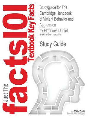 Studyguide for the Cambridge Handbook of Violent Behavior and Aggression by Flannery, Daniel, ISBN 9780521607858 by Cram101 Textbook Reviews