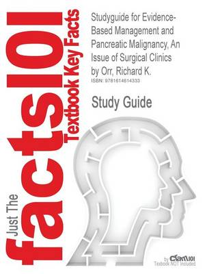 Studyguide for Evidence-Based Management and Pancreatic Malignancy, an Issue of Surgical Clinics by Orr, Richard K., ISBN 9781437718768 by Cram101 Textbook Reviews