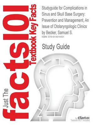 Studyguide for Complications in Sinus and Skull Base Surgery Prevention and Management, an Issue of Otolaryngologic Clinics by Becker, Samuel S., Isb by Cram101 Textbook Reviews