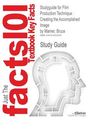 Studyguide for Film Production Technique Creating the Accomplished Image by Mamer, Bruce, ISBN 9780534629168 by Cram101 Textbook Reviews