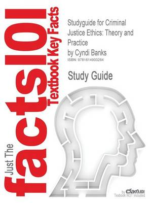 Studyguide for Criminal Justice Ethics Theory and Practice by Banks, Cyndi, ISBN 9781412958325 by Cram101 Textbook Reviews