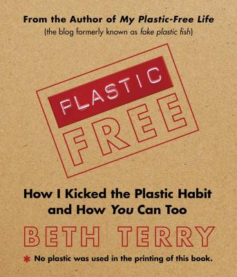 Plastic-Free How I Kicked the Plastic Habit and How You Can Too by Beth Terry