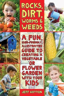 Rocks, Dirt, Worms & Weeds A Fun, User-Friendly, Illustrated Guide to Creating a Vegetable or Flower Garden with Your Kids by Jeff Hutton
