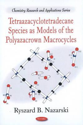 Tetraazacyclotetradecane Species as Models of the Polyazacrown Macrocycles by Ryszard B. Nazarski