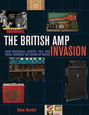 British Amp Invasion How Marshall, Hiwatt, Vox, and More Changed the Sound of Music by Dave Hunter
