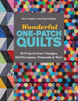 Wonderful One-Patch Quilts 20 Projects from Triangles, Half-Hexagons, Diamonds & More by Sara Nephew, Marci Baker