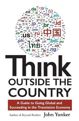 Think Outside the Country A Guide to Going Global and Succeeding in the Translation Economy by John Yunker