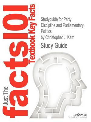 Studyguide for Party Discipline and Parliamentary Politics by Kam, Christopher J., ISBN 9780521518291 by Cram101 Textbook Reviews