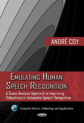 Emulating Human Speech Recognition A Scene Analysis Approach to Improving Robustness in Automatic Speech Recognition by Andre Coy