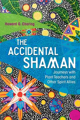 The Accidental Shaman Journeys with Plant Teachers and Other Spirit Allies by Howard G. Charing, Stephan V. Beyer