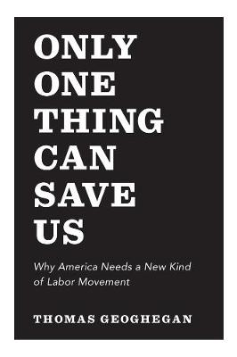 Only One Thing Can Save Us Why America Needs a New Kind of Labor Movement by Thomas Geoghegan