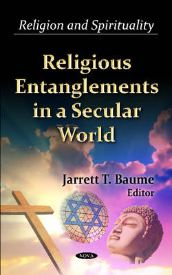 Religious Entanglements in a Secular World by Jarrett T. Baume