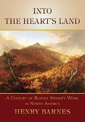 Into the Heart's Land A Century of Rudolf Steiner's Work in North America by Henry Barnes