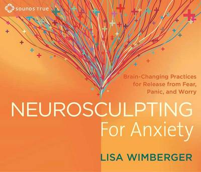 Neurosculpting for Anxiety Brain-Changing Practices for Release from Fear, Panic, and Worry by Lisa Wimberger