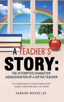A Teacher's Story The Attempted Character Assassination of a Gifted Teacher by Eardine Reeves Lee