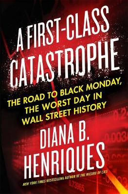 A First-Class Catastrophe The Road to Black Monday, the Worst Day in Wall Street History by Diana B. Henriques