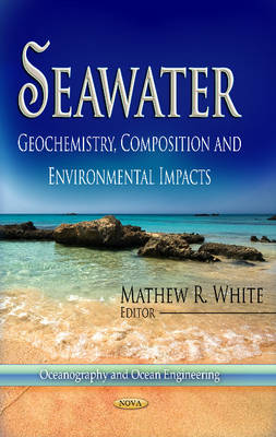 Seawater Geochemistry, Composition and Environmental Impacts by Mathew R. White