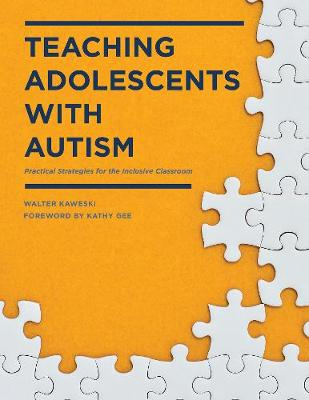 Teaching Adolescents with Autism Practical Strategies for the Inclusive Classroom by Walter G. Kaweski
