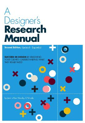 A Designer's Research Manual, 2nd edition, Updated and Expanded Succeed in design by knowing your clients and understanding what they really need by Jenn Visocky O'Grady, Ken Visocky O'Grady