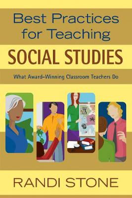 Best Practices for Teaching Social Studies What Award-Winning Classroom Teachers Do by Randi B. Stone
