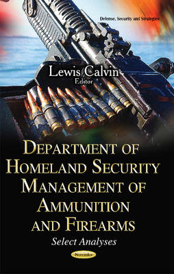 Department of Homeland Security Management of Ammunition and Firearms Select Analyses by Lewis Calvin