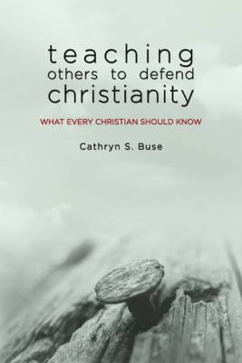 Teaching Others to Defend Christianity What Every Christian Should Know by Cathryn S Buse