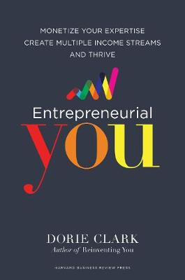 Entrepreneurial You Monetize Your Expertise, Create Multiple Income Streams, and Thrive by Dorie Clark