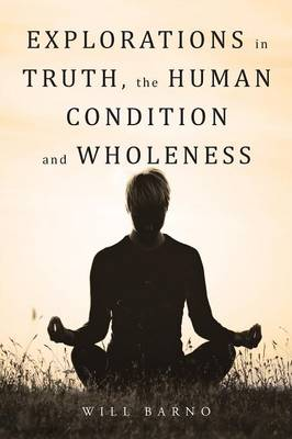 Explorations in Truth, the Human Condition and Wholeness by Will Barno