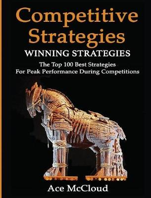 Competitive Strategy Winning Strategies: The Top 100 Best Strategies for Peak Performance During Competitions by Ace McCloud