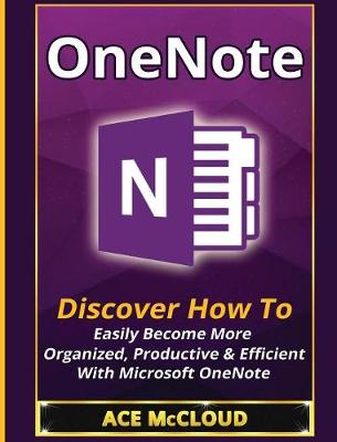 Onenote Discover How to Easily Become More Organized, Productive & Efficient with Microsoft Onenote by Ace McCloud