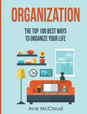 Organization The Top 100 Best Ways to Organize Your Life by Ace McCloud