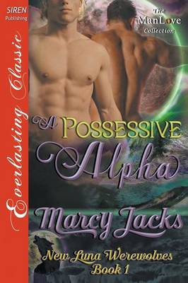 A Possessive Alpha [New Luna Werewolves 1] (Siren Publishing Everlasting Classic Manlove) by Marcy Jacks