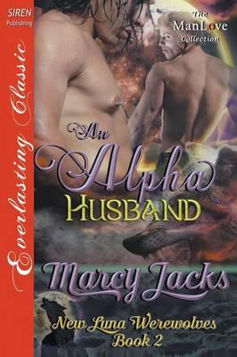 An Alpha Husband [New Luna Werewolves 2] (Siren Publishing Everlasting Classic Manlove) by Marcy Jacks