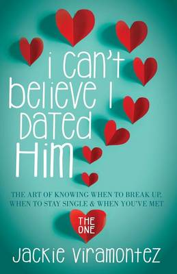 I Can't Believe I Dated Him The Art of Knowing When to Break Up, When to Stay Single and When You've Met the One by Jackie Viramontez