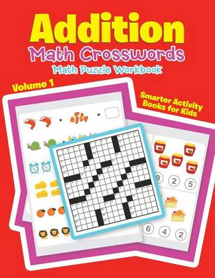 Addition - Math Crosswords - Math Puzzle Workbook Volume 1 by Smarter Activity Books for Kids