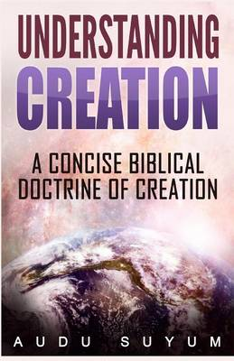 Understanding Creation A Concise Biblical Doctrine of Creation by Audu Suyum