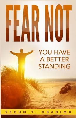 Fear Not You Have a Better Standing by Segun T Obadimu